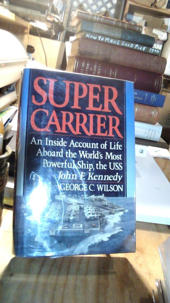 Super Carrier : An Inside Account of Life on the World's Most Powerful Ship, the U.S.S. Kennedy. George C. Wilson.