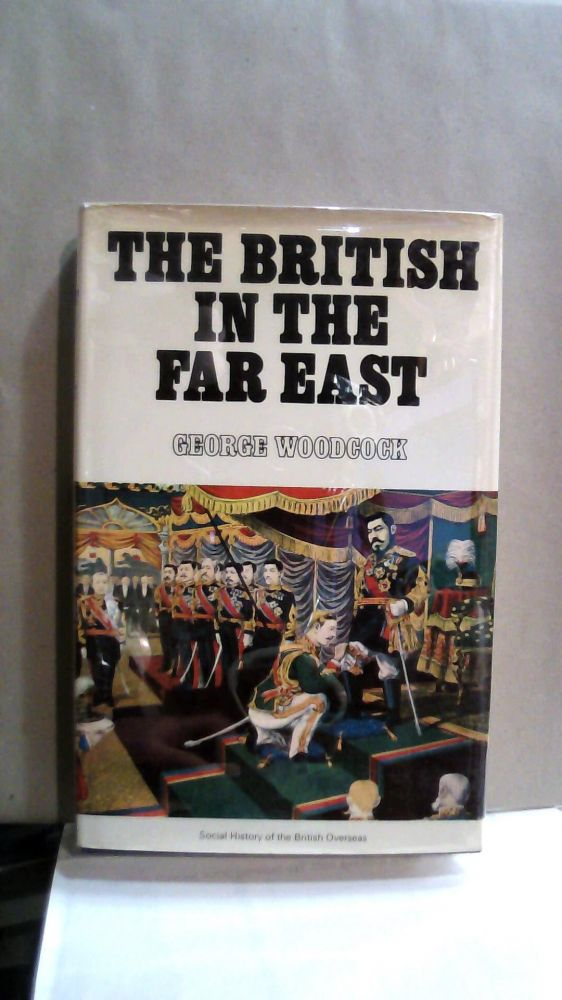 The British in the Far East : Social History of the British Overseas Series. George Woodcock.