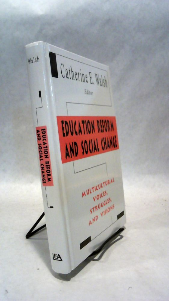 EDUCATION REFORM AND SOCIAL CHANGE: Multicultural Voices, Struggles, and Visions. Catherine E. WALSH.