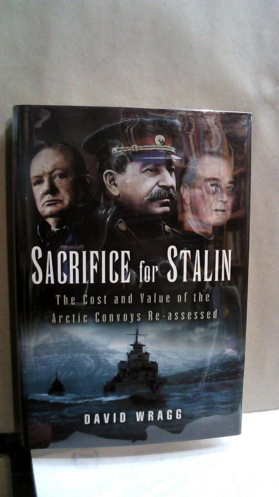 Sacrifice for Stalin: The Cost and Value of the Arctic Convoys Re-assessed. David Wragg.
