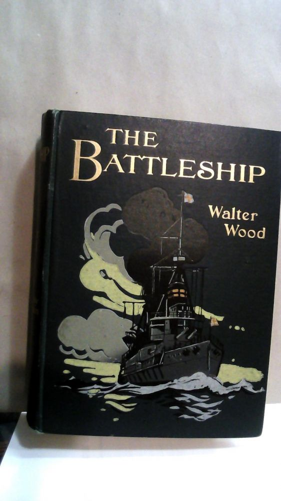 The Battleship : Being the Story of the Greatest Naval Weapon. Walter Wood.