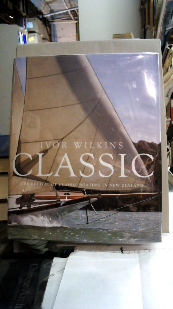 CLASSIC : The Revival of Classic Boating in New Zealand. Ivor Wilkins.