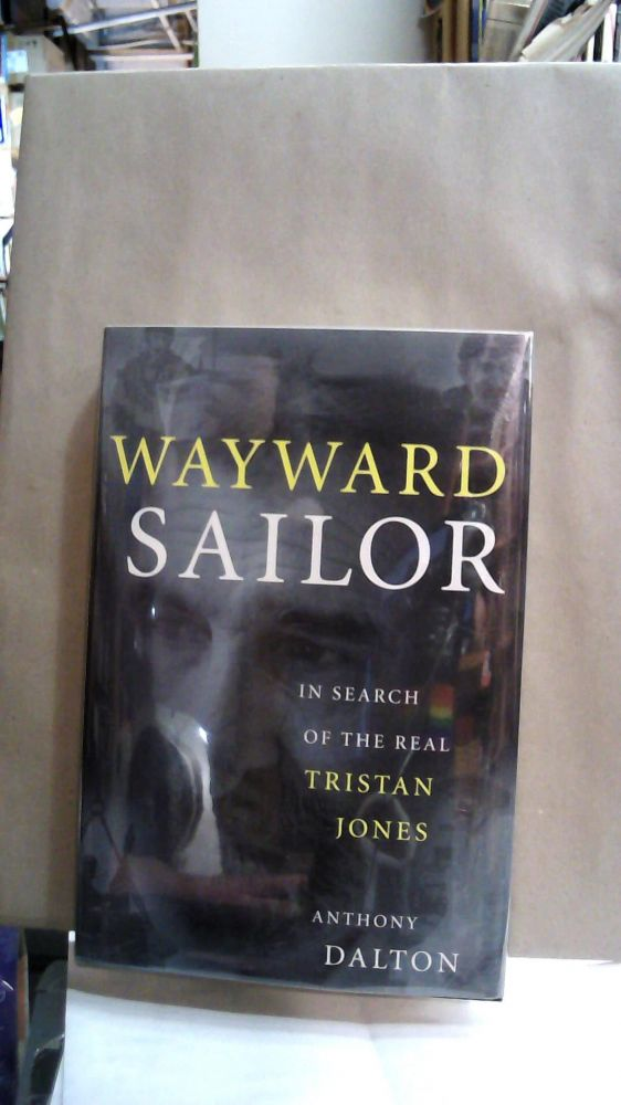 Wayward Sailor : In Search of the Real Tristan Jones. Anthony Dalton.