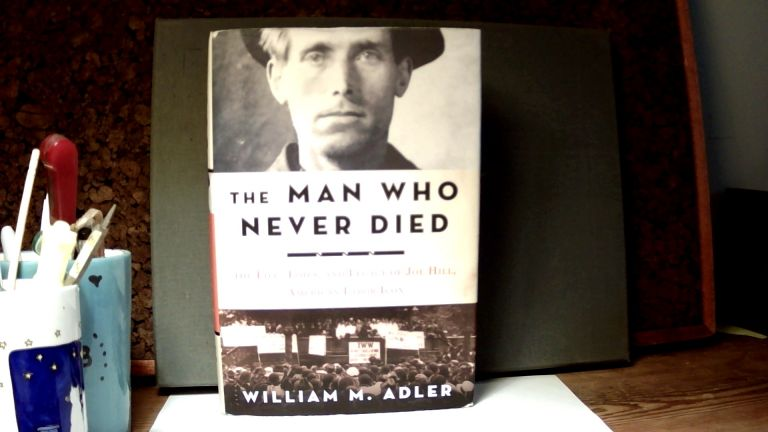 THE MAN WHO NEVER DIED: The Life, Times, and Legacy of Joe Hill, American Labor Icon. WILLIAM ADLER, M.