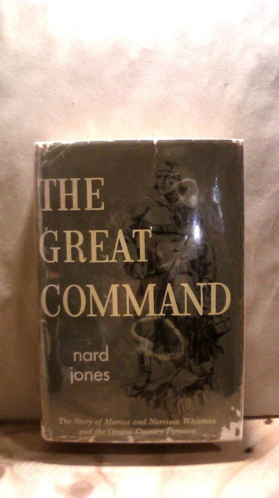 The Great Command: The Story of Marcus and Narcissa Whitman and the Oregon Country Pioneers. Nard JONES.