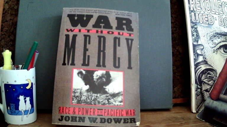 WAR WITHOUT MERCY: Race & Power in the Pacific War. John W. DOWER.