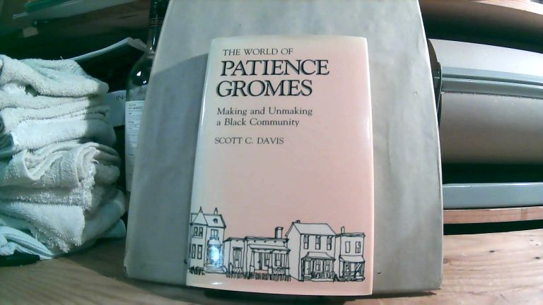 The World Of Patience Gromes: Making And Unmaking A Black Community. Scott C. DAVIS.