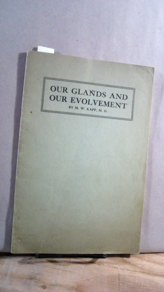 OUR GLANDS AND OUR EVOLVEMENT: A short story of our physical development and our mental and spiritual evolvement. M. W. KAPP.
