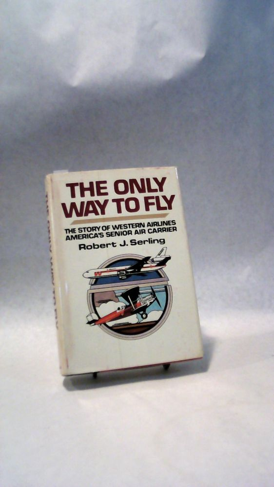 THE ONLY WAY TO FLY: The Story of Western Airlines, America's Senior Air Carrier. Robert J. SERLING.