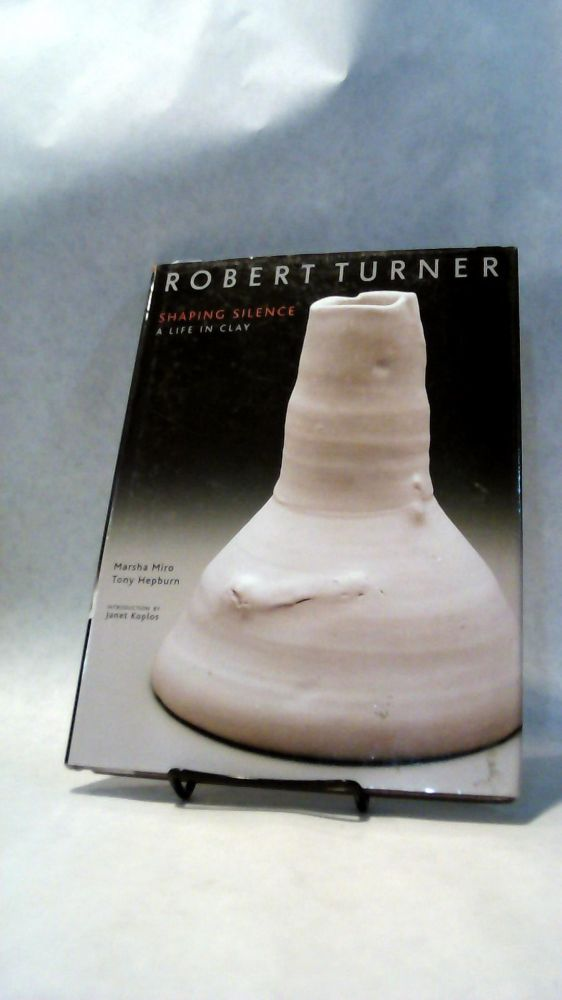 ROBERT TURNER: Shaping Silence, A Life in Clay. Marsha MIRO, Tony Hepburn.