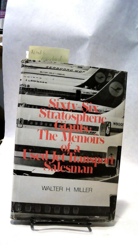 SIXTY-SIX STRATOSPHERIC GIANTS: The Memoirs of a Used Jet Transport Salesman. Walter H. MILLER.