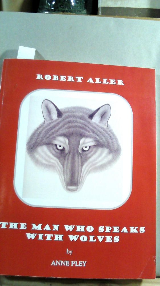 Robert Aller: The Man Who Speaks With Wolves. PLEY< Anne.