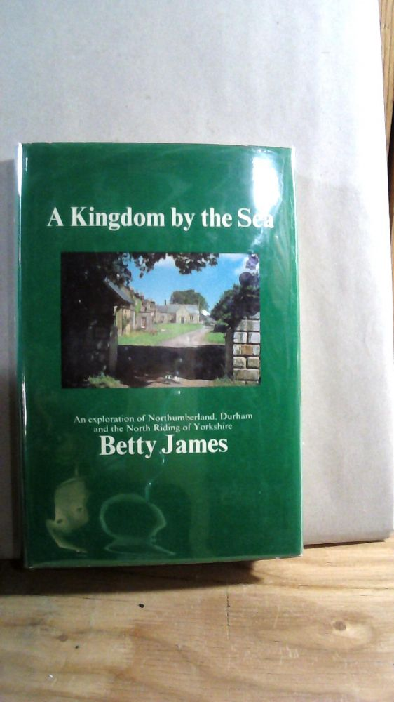 A Kingdom by the Sea: An Exploration of Northumberland, Durham and the North Riding of Yorkshire. Betty JAMES.