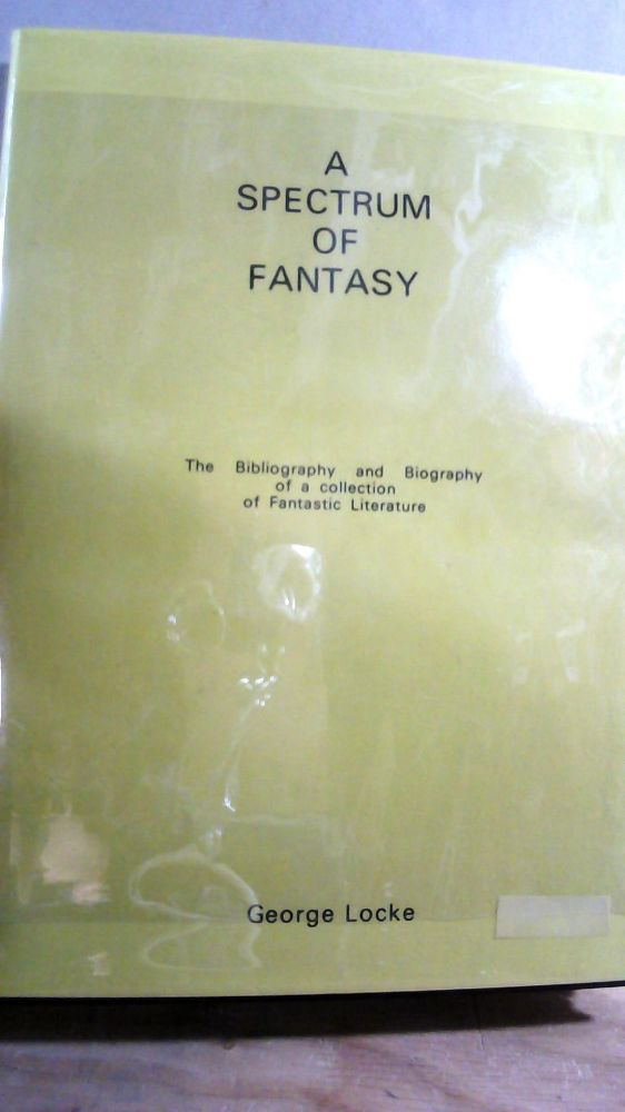 A Spectrum of Fantasy: The Bibliography and Biography of a Collection of Fantastic Literature. George LOCKE.