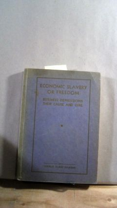 ECONOMIC SLAVERY OR FREEDOM: Business Depressions Their Cause & Cure. Charles Albert HAWKINS