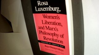 ROSA LUXEMBURG, WOMEN'S LIBERATION, & MARX'S PHILOSOPHY OF REVOLUTION: Second Edition. Raya...