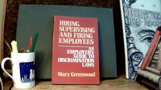 HIRING, SUPERVISING AND FIRING EMPLOYEES: An Employer's Guide to Discrimination Laws. Mary GREENWOOD