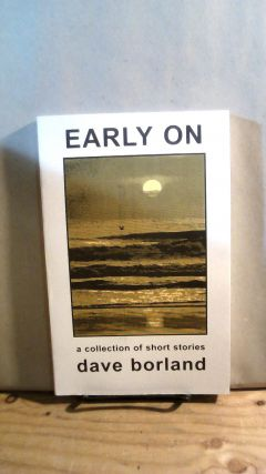 Early On: A Collection of Short Stories. Dave BORLAND