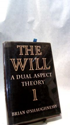 THE WILL: A Dual Aspect Theory, Volume 1. Brian O'SHAUGHNESSY