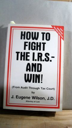 HOW TO FIGHT THE I.R.S. AND WIN I (From Audit Through Tax Court) New Improved Revised Edition. J....