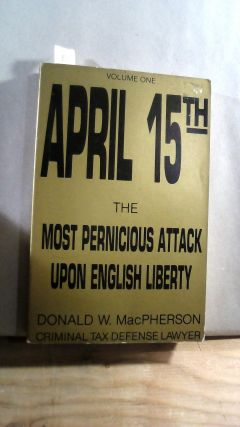 APRIL 15th: The Most Pernicious Attack Upon English Liberty. Vol. 1. Donald W. MacPHERSON