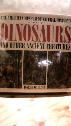 The American Museum of Natural History Book of Dinosaurs and Other Ancient Creatures. Joseph WALLACE