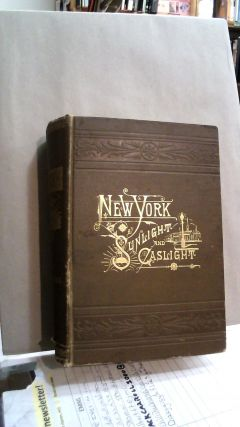 New York By Sunlight and Gaslight: A Work Descriptive of the Great American Metropolis - its High...