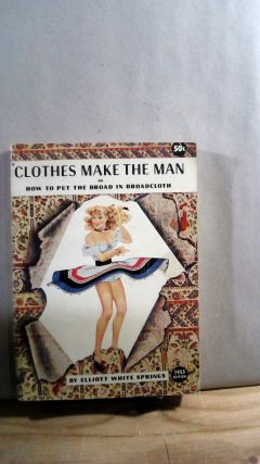 Clothes Make the Man Or How to Put the Broad in Broadcloth. Elliott White SPRINGS