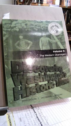 Discovering Washington's Historic Mines Volume 4: The Western Okanogan. Phil WOODHOUSE, Daryl...