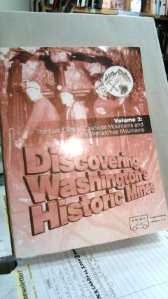 Discovering Washington's Historic Mines Volume 2: The East Central Cascade Mountains and The...
