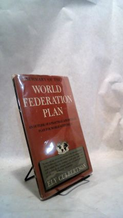 SUMMARY OF THE WORLD FEDERATION PLAN: An Outline of a Practical & Detailed Plan for World...