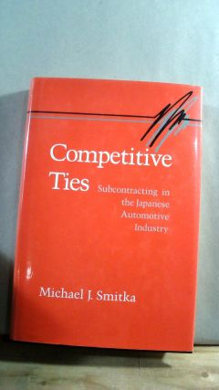 COMPETITIVE TIES, Subcontracting in the Japanese Automotive Industry. Michael J. SMITKA