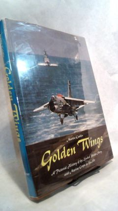 Golden Wings: A Pictorial History of the United States Navy and Marine Corps in the Air. Martin...