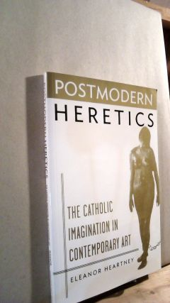 Postmodern Heretics: The Catholic Imagination in Contemporary Art. Eleanor HEARTNEY