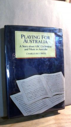 Playing For Australia: A Story About ABC Orchestras and Music in Australia. Charles BUTTROSE