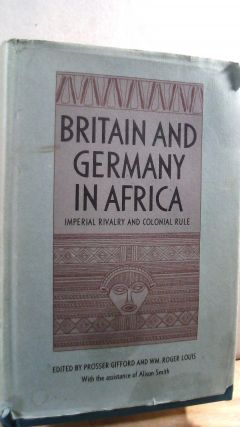 Britain and Germany in Africa: Imperial Rivalry and Colonial Rule. Prosser GIFFORD, WM. Roger LOUIS