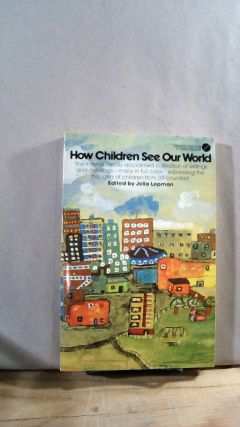 How Children See Our World: Words and Pictures from Thirty-Five Countries. Jella LEPMAN