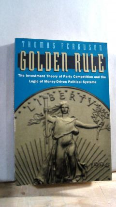 Golden Rule: The Investment Theory of Party Competition and the Logic of Money-Driven Political...