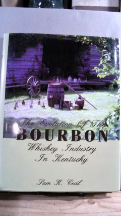 The Evolution of the Bourbon Whiskey Industry in Kentucky. Sam K. CECIL