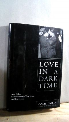 Love in a Dark Time: And Other Explorations of Gay Lives and Literature. Colm TOIBIN