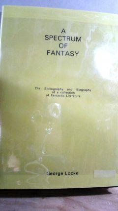 A Spectrum of Fantasy: The Bibliography and Biography of a Collection of Fantastic Literature....