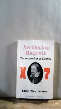 Archbiship Magrath: The Scoundrel of Cashel. Robert Wyse JACKSON