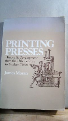 Printing Presses: History and Development from the 15th Century to Modern Times. James MORAN