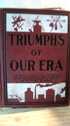 Triumphs of Our Era : A Vast Treasury and Compendium of the Achievements of Man and the Works of...