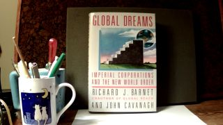 GLOBAL DREAMS: Imperial Corporations and the New world Order. Richard J. BARNET, John Cavanagh